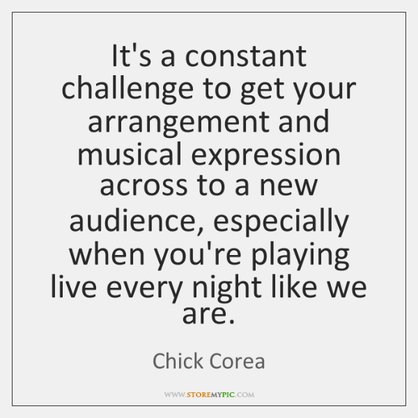 It's a constant challenge to get your arrangement and musical expression across ...