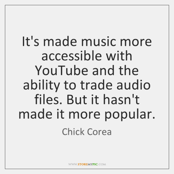 It's made music more accessible with YouTube and the ability to trade ...