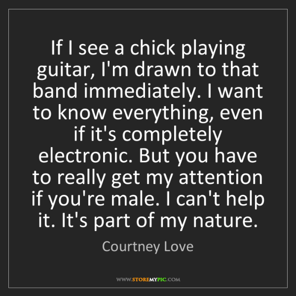 Courtney Love: If I see a chick playing guitar, I'm drawn to that band...
