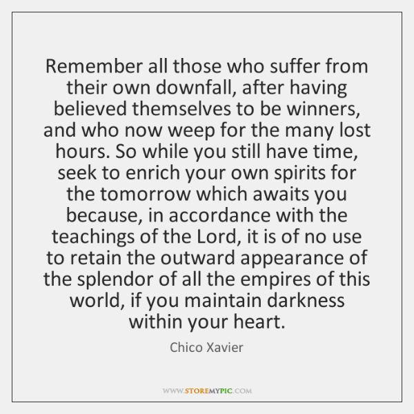 Remember all those who suffer from their own downfall, after having believed ...