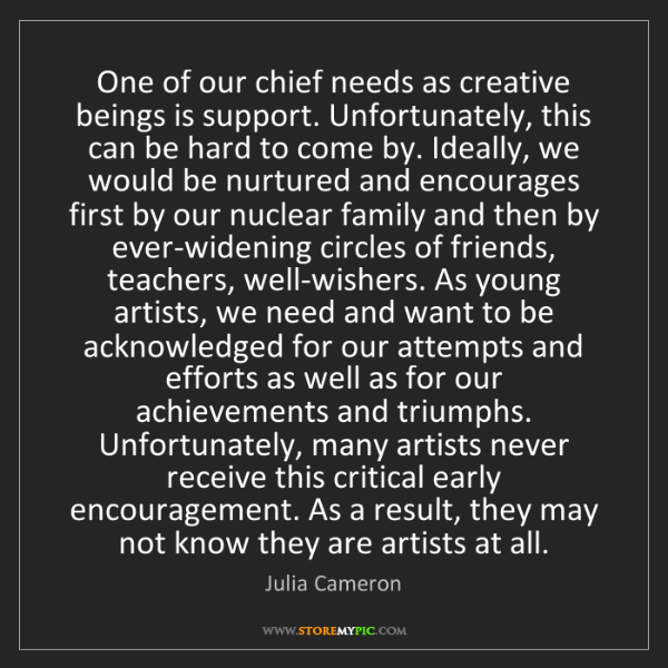 Julia Cameron: One of our chief needs as creative beings is support....
