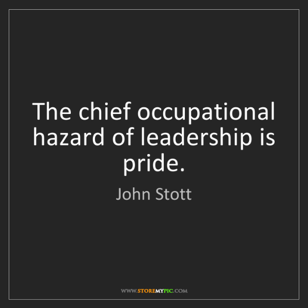 John Stott: The chief occupational hazard of leadership is pride.