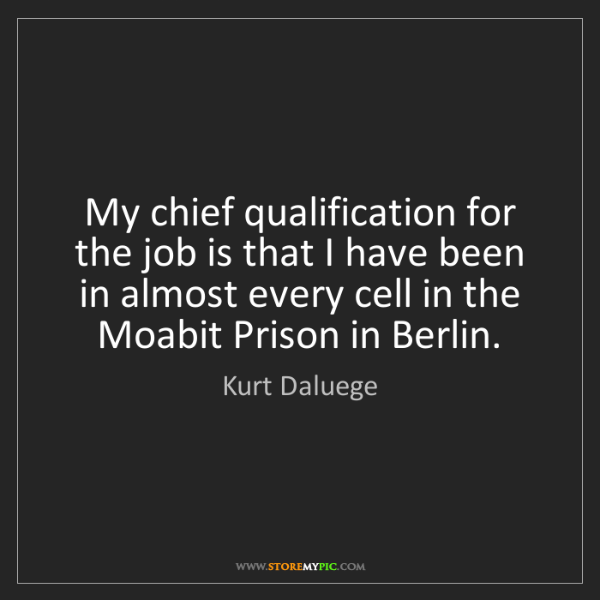 Kurt Daluege: My chief qualification for the job is that I have been...