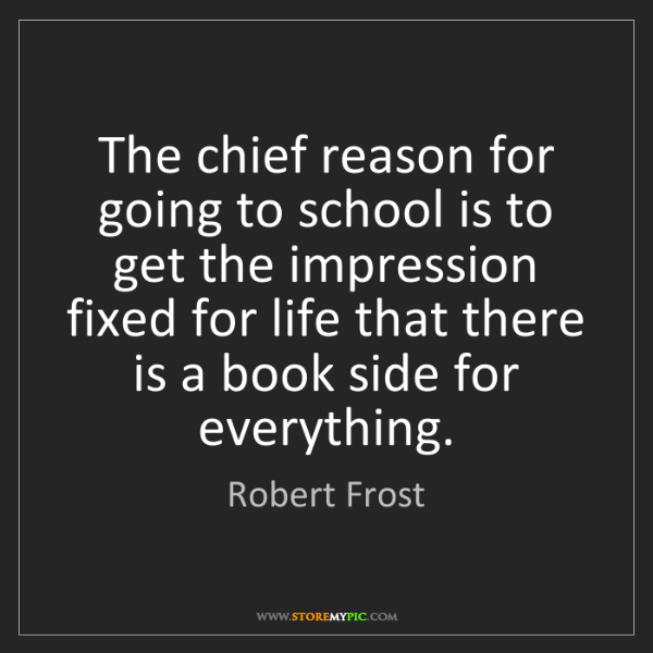 Robert Frost: The chief reason for going to school is to get the impression...