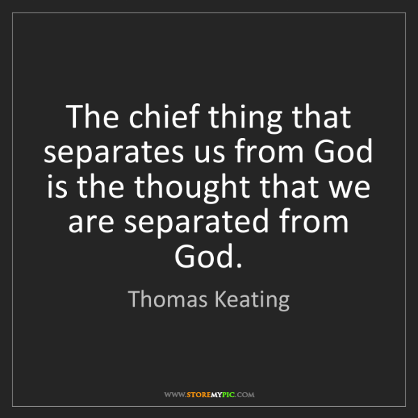 Thomas Keating: The chief thing that separates us from God is the thought...