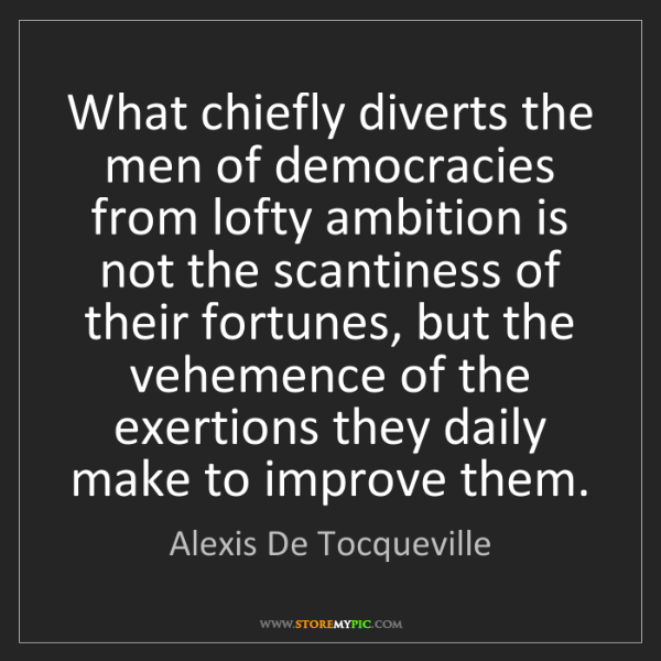 Alexis De Tocqueville: What chiefly diverts the men of democracies from lofty...