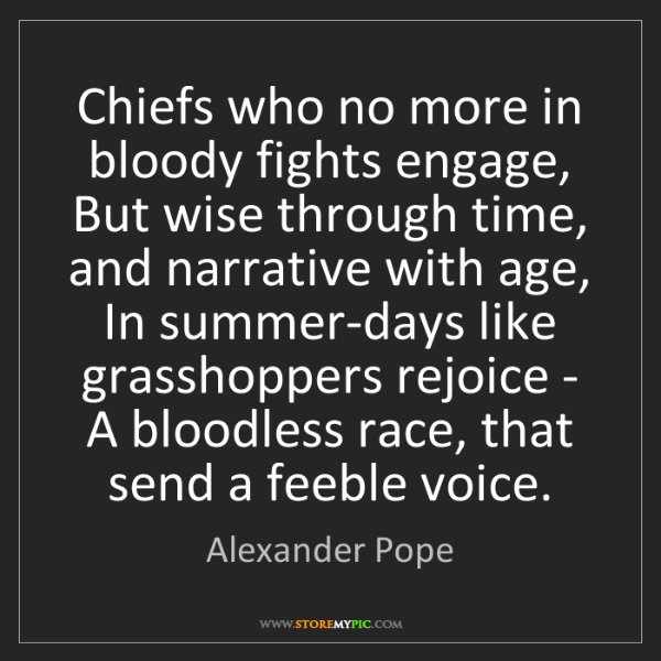 Alexander Pope: Chiefs who no more in bloody fights engage, But wise...