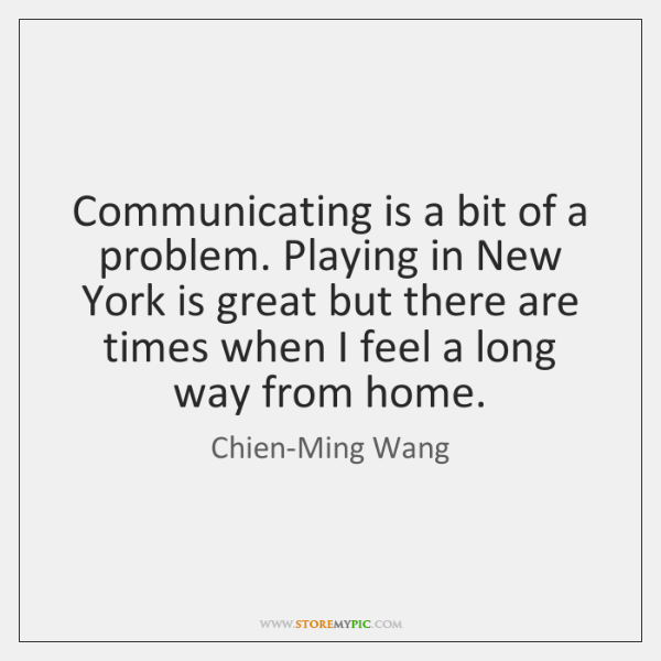 Communicating is a bit of a problem. Playing in New York is ...