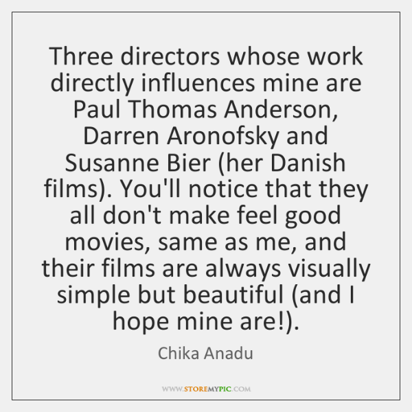 Three directors whose work directly influences mine are Paul Thomas Anderson, Darren ...