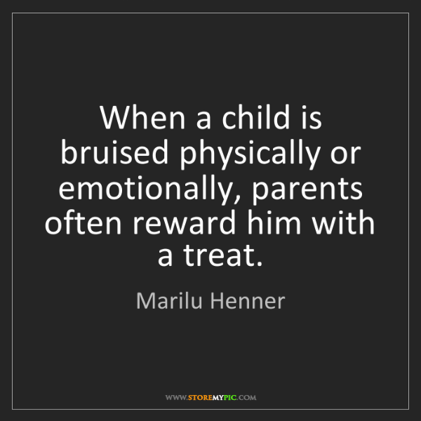 Marilu Henner: When a child is bruised physically or emotionally, parents...