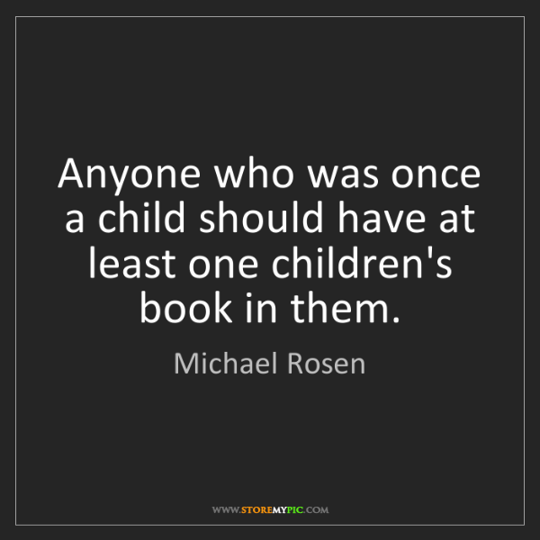 Michael Rosen: Anyone who was once a child should have at least one...