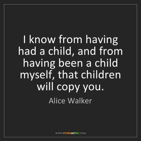 Alice Walker: I know from having had a child, and from having been...