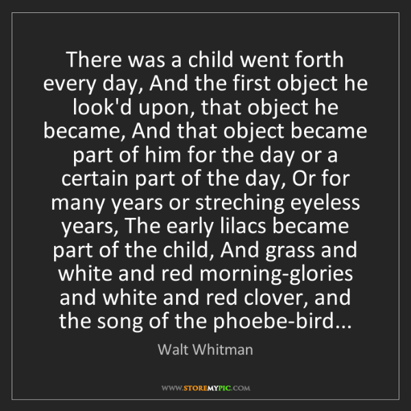 Walt Whitman: There was a child went forth every day, And the first...