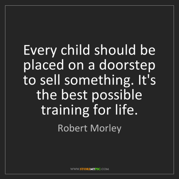 Robert Morley: Every child should be placed on a doorstep to sell something....