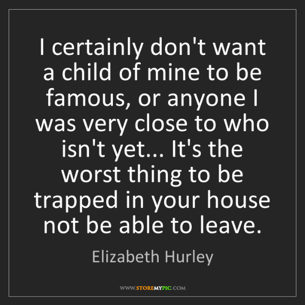 Elizabeth Hurley: I certainly don't want a child of mine to be famous,...