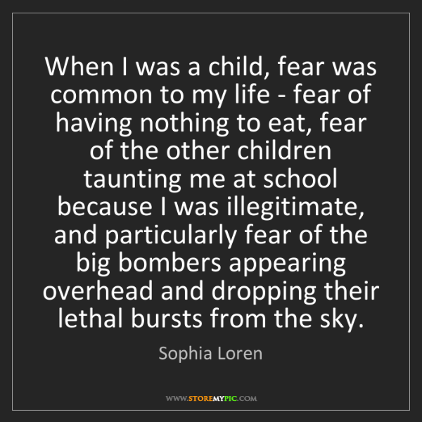 Sophia Loren: When I was a child, fear was common to my life - fear...
