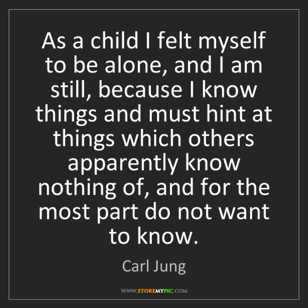 Carl Jung: As a child I felt myself to be alone, and I am still,...