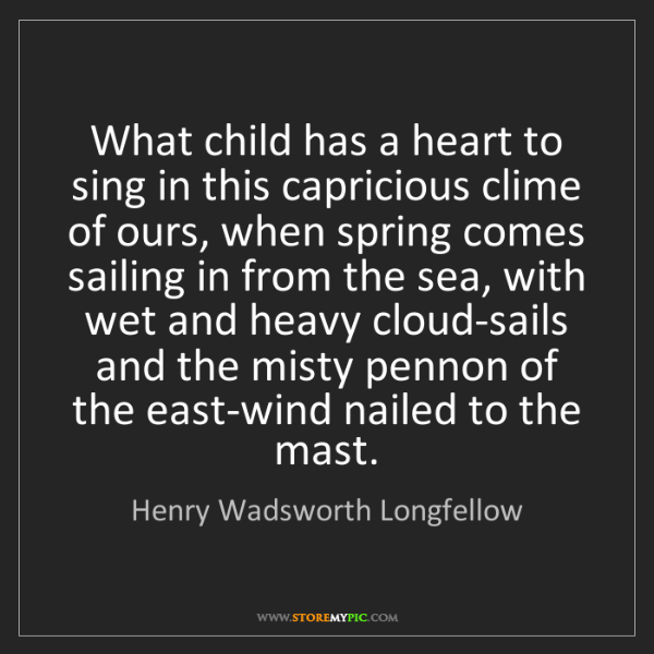 Henry Wadsworth Longfellow: What child has a heart to sing in this capricious clime...