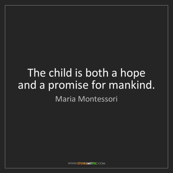 Maria Montessori: The child is both a hope and a promise for mankind.