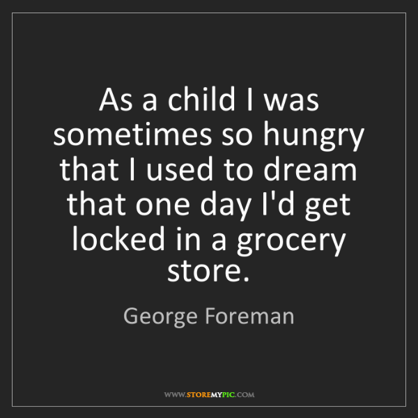 George Foreman: As a child I was sometimes so hungry that I used to dream...