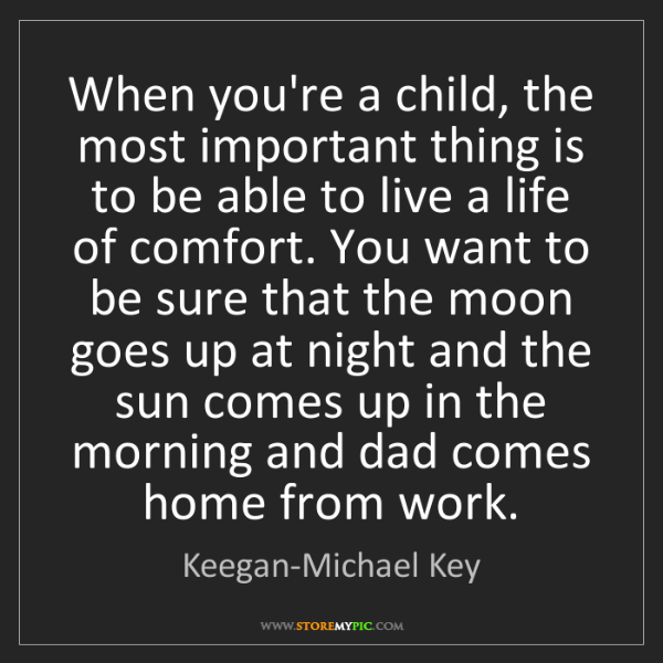 Keegan-Michael Key: When you're a child, the most important thing is to be...