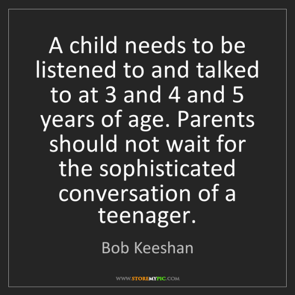 Bob Keeshan: A child needs to be listened to and talked to at 3 and...