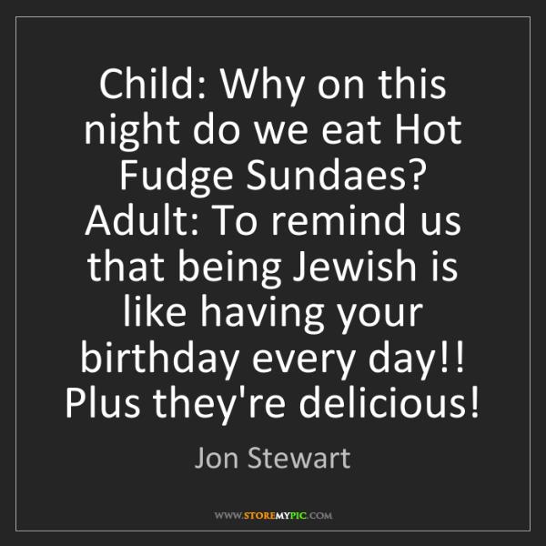 Jon Stewart: Child: Why on this night do we eat Hot Fudge Sundaes?...