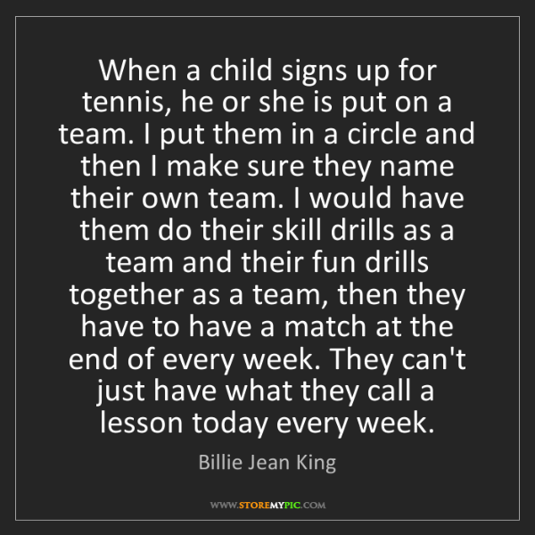 Billie Jean King: When a child signs up for tennis, he or she is put on...