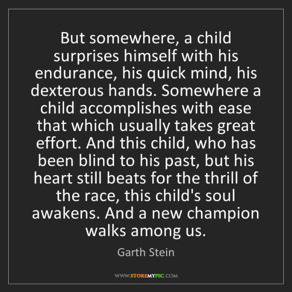 Garth Stein: But somewhere, a child surprises himself with his endurance,...