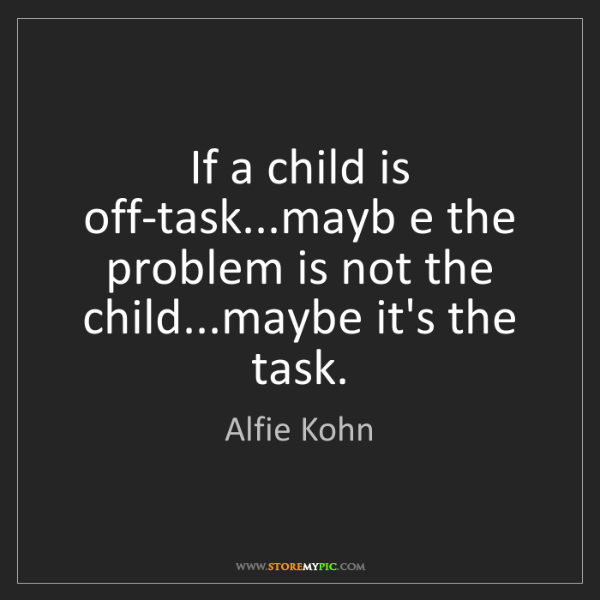 Alfie Kohn: If a child is off-task...mayb e the problem is not the...