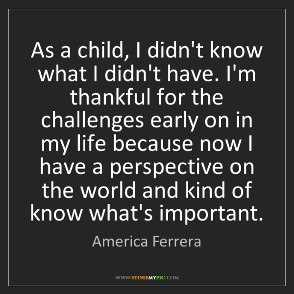America Ferrera: As a child, I didn't know what I didn't have. I'm thankful...