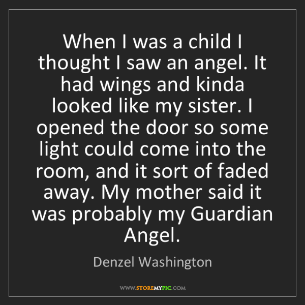 Denzel Washington: When I was a child I thought I saw an angel. It had wings...