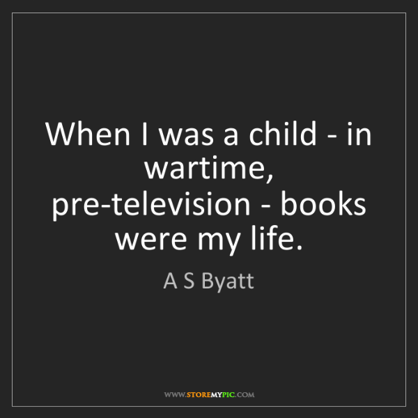 A S Byatt: When I was a child - in wartime, pre-television - books...