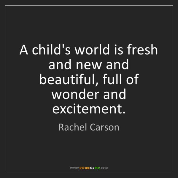 Rachel Carson: A child's world is fresh and new and beautiful, full...