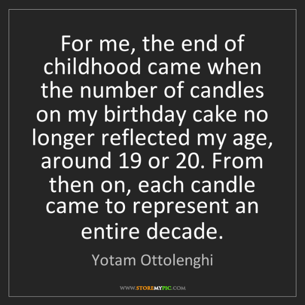 Yotam Ottolenghi: For me, the end of childhood came when the number of...