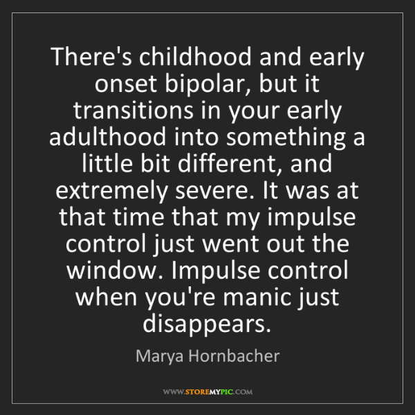 Marya Hornbacher: There's childhood and early onset bipolar, but it transitions...
