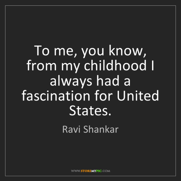 Ravi Shankar: To me, you know, from my childhood I always had a fascination...