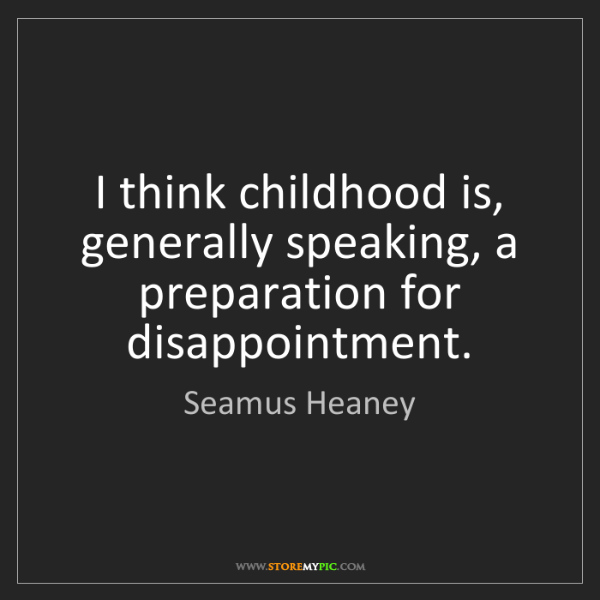Seamus Heaney: I think childhood is, generally speaking, a preparation...