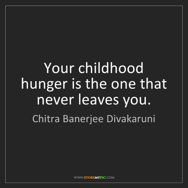 Chitra Banerjee Divakaruni: Your childhood hunger is the one that never leaves you.