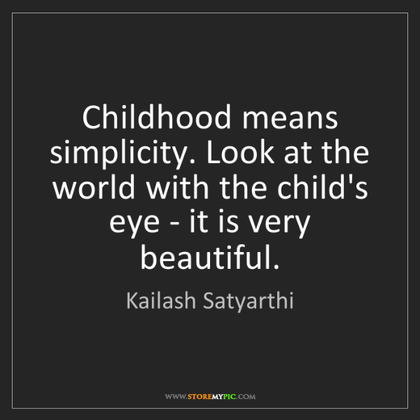 Kailash Satyarthi: Childhood means simplicity. Look at the world with the...