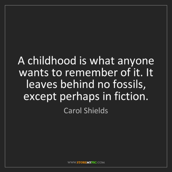Carol Shields: A childhood is what anyone wants to remember of it. It...