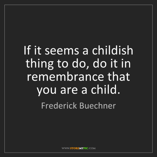 Frederick Buechner: If it seems a childish thing to do, do it in remembrance...