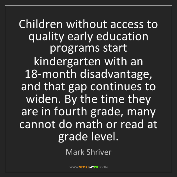 Mark Shriver: Children without access to quality early education programs...