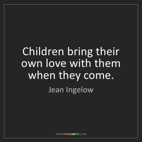Jean Ingelow: Children bring their own love with them when they come.