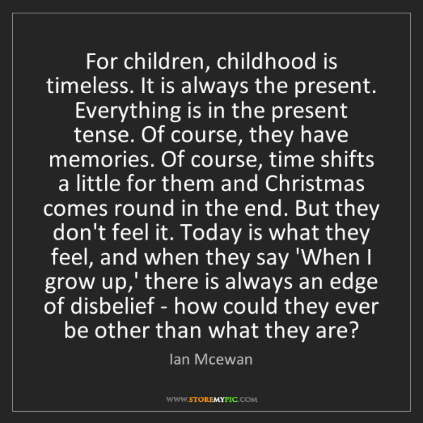 Ian Mcewan: For children, childhood is timeless. It is always the...