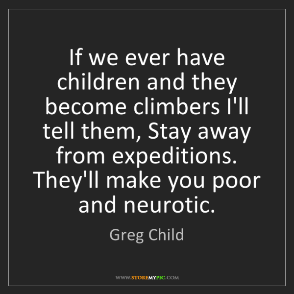 Greg Child: If we ever have children and they become climbers I'll...