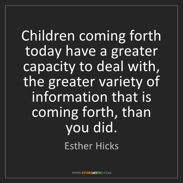 Esther Hicks: Children coming forth today have a greater capacity to...