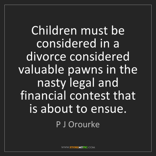 P J Orourke: Children must be considered in a divorce considered valuable...
