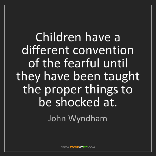 John Wyndham: Children have a different convention of the fearful until...