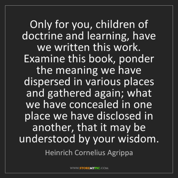 Heinrich Cornelius Agrippa: Only for you, children of doctrine and learning, have...